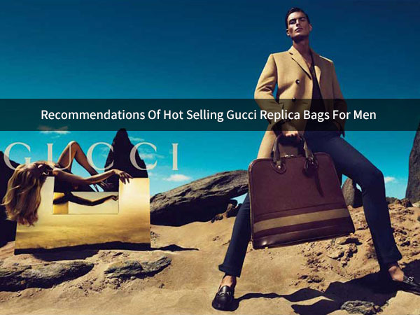 Some Recommendations of Hot Selling Gucci Replica Bags For Men