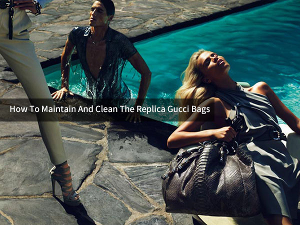 How to Maintain and Clean The Replica Gucci Bags Purchasing from TopBiz.md